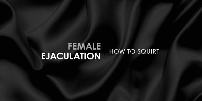 Female Ejaculation: How To Squirt